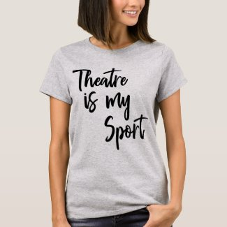 Theatre is My Sport Funny Actor Actress Quote T-Shirt
