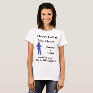 Their called Man Hours because a woman... T-Shirt