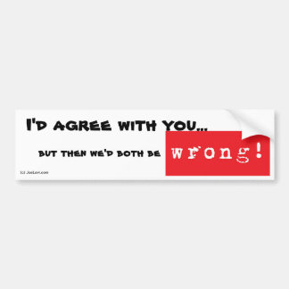 Then we'd both be wrong bumper sticker