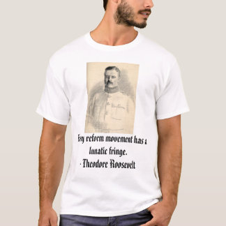 Theodore Roosevelt, Every reform movement has a... T-Shirt