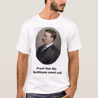 Theodore Roosevelt, Proof that ALL Republicans ... T-Shirt