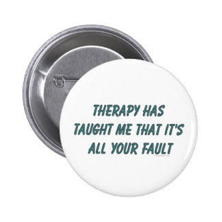 Therapy has taught me that it's all your fault pinback button