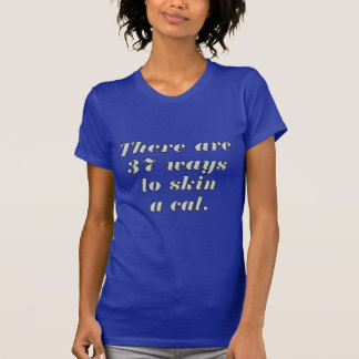 There are 37 ways to skin a cat. tshirts