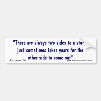 There are always two sides to a story, bumper sticker