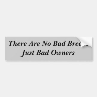 There Are No Bad BreedsJust Bad Owners Car Bumper Sticker