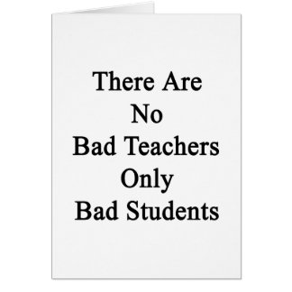 There Are No Bad Teachers Only Bad Students Card