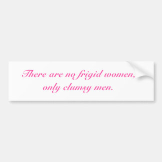 There are no frigid women,only clumsy men. bumper sticker