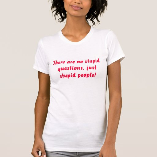 There are no stupid questions, just stupid people! tees
