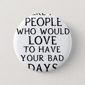 there are people who woul love to have your bad da button
