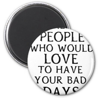 there are people who woul love to have your bad da magnet