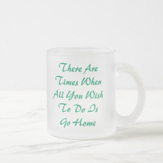 There Are Times WhenAll You WishTo Do IsGo Home... Frosted Glass Coffee Mug