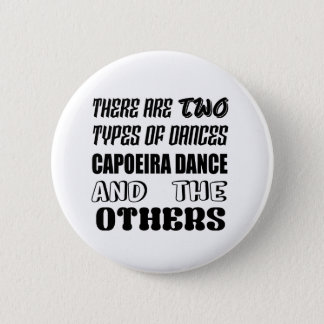 There are two types of Dance  Capoeira dance and o Pinback Button