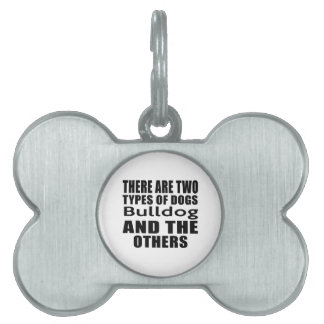 THERE ARE TWO TYPES OF DOGS Bulldog AND THE OTHERS Pet Tag