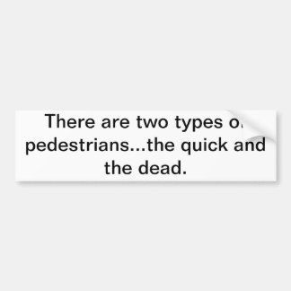 There are two types of pedestrians...the quick and car bumper sticker