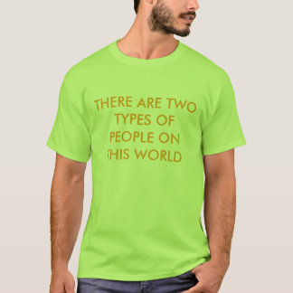 THERE ARE TWO TYPES OF PEOPLE ON THIS WORLD T-Shirt