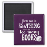 There Can Be No Such Thing As Too Many Books Refrigerator Magnet