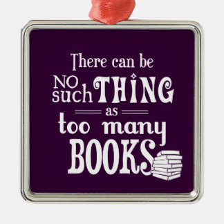 There Can Be No Such Thing As Too Many Books Christmas Ornament
