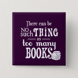 There Can Be No Such Thing As Too Many Books Pinback Button