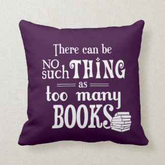 There Can Be No Such Thing As Too Many Books Throw Pillow