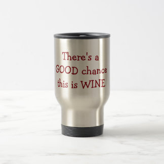 """There is a Good Chance this is wine Travel Mug"