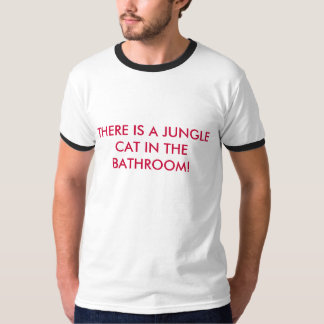 THERE IS A JUNGLE CAT IN THE BATHROOM! T-Shirt
