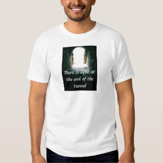 There is light at the end of the tunnel QUOTE T Shirt