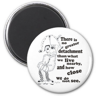 There is no greater detachment than what we live.. 2 inch round magnet
