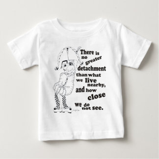 There is no greater detachment than what we live.. baby T-Shirt
