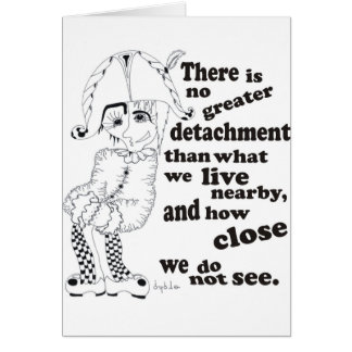 There is no greater detachment than what we live.. card