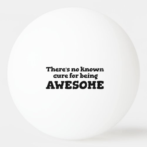 There is No Known Cure for Being Awesome Ping_Pong Ball
