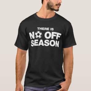 There Is No Off Season Soccer T-Shirt