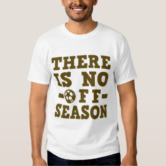 THERE IS NO OFF SEASON SOCCER T SHIRT