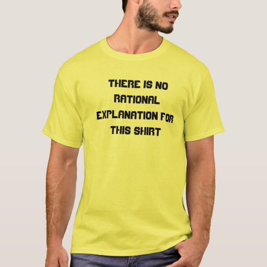 There is no rational explanation for this shirt