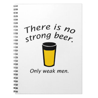 There Is No Strong Beer. Only Weak Men. Notebook