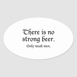 There Is No Strong Beer. Only Weak Men. Oval Sticker