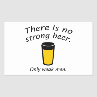 There Is No Strong Beer. Only Weak Men. Rectangular Sticker