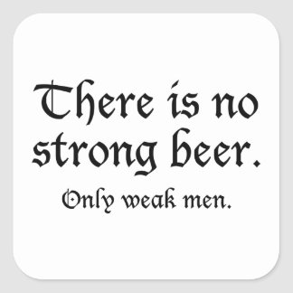 There Is No Strong Beer. Only Weak Men. Square Sticker