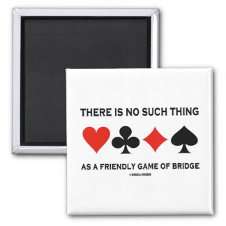 There Is No Such Thing As Friendly Game Of Bridge Magnet