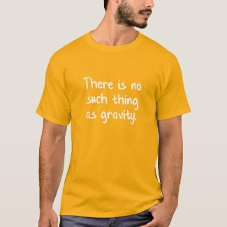 There Is No Such Thing As Gravity T-Shirt