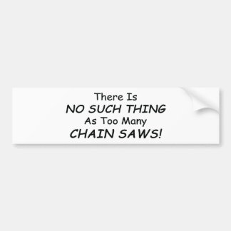 There Is No Such Thing As Too Many Chain Saws Bumper Sticker