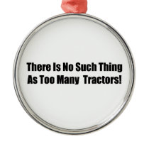 There Is No Such Thing As Too Many Tractors Metal Ornament