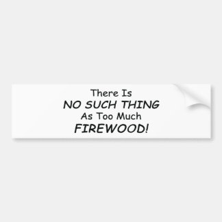 There Is No Such Thing As Too Much Firewood Bumper Sticker