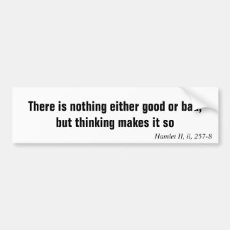 There is nothing either good or bad, but thinki... car bumper sticker