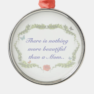 There is nothing more beautiful than a Mom Ornamen Metal Ornament