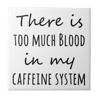 There is Too Much Blood in My Caffeine System Ceramic Tile