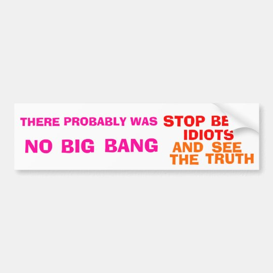 There Probably Was No Big Bang.... Bumper Sticker