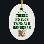 "There's no Hanukkah Bush Ceramic Ornament<br><div class=""desc"">Sure the lights are mesmerizing and the tinsel is hypnotic,  but it's simply not a story about a miracle that kept a pine tree hydrated for eight nights.</div>"