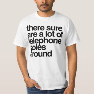 There sure are a lot of telephone poles around T-Shirt