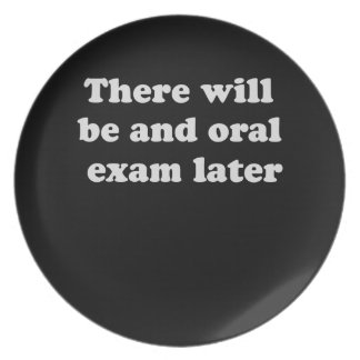 THERE WILL BE AN ORAL EXAM LATER PARTY PLATE