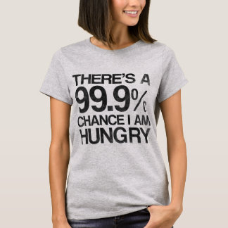 There's a 99.9% chance i am hungry. T-Shirt